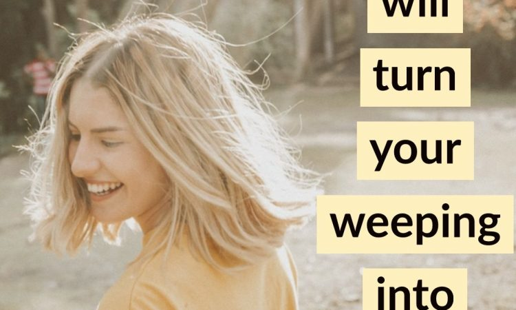 God will turn your weeping into Joy.
