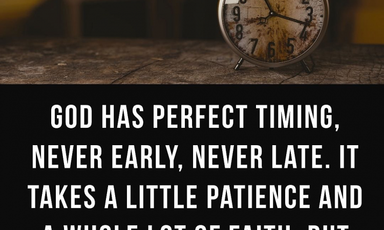 God Has Perfect Timing, Never Early, Never Late.