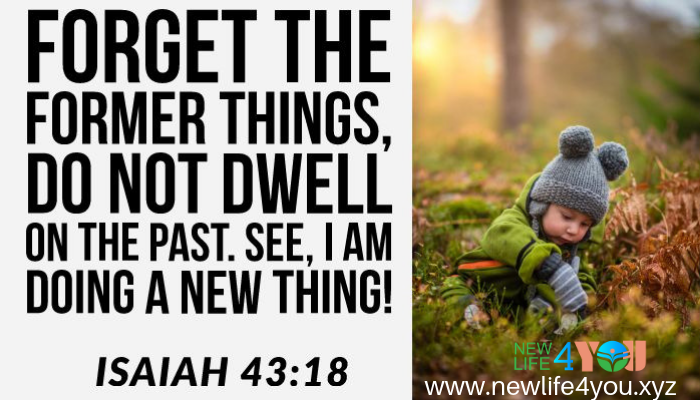 FORGET THE FORMER THINGS.. GOD IS  DOING NEW THING FOR YOU.