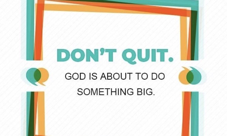 DON'T QUIT.. GOD IS ABOUT TO DO SOMETHING BIG..