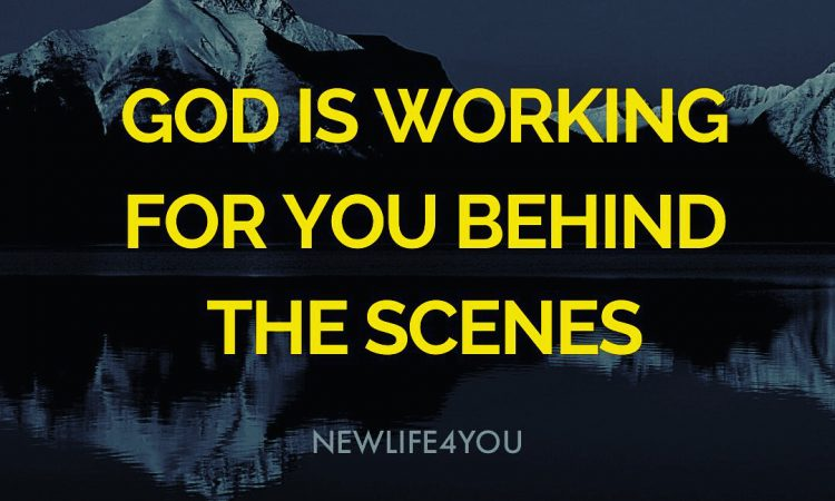 Our God is working for you behind the scenes.