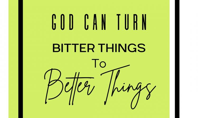 GOD CAN TURN BITTER THINGS TO BETTER THINGS.